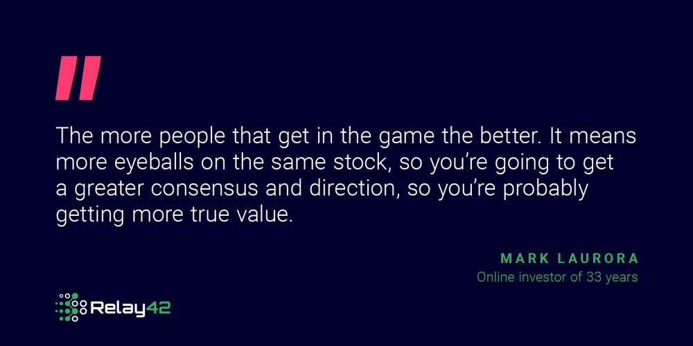 quote: The more people that get in the game the better. It means more eyeballs on the same stock, so you're going to get a greater consensus and direction, so you're probably getting more true value.