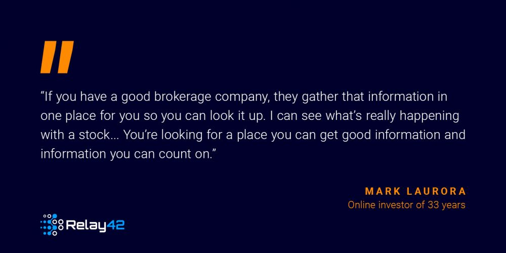 "quote: ""If you have a good brokerage company, they gather that information in one place for you so you can look it up. I can see what's really happening with a stock... You're looking for a place you can get good information and information you can count on."